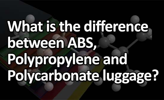What is the difference between ABS, Polypropylene and Polycarbonate luggage?